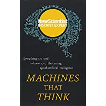 Machines that Think: Everything you need to know about the coming age of artificial intelligence (Instant Expert)