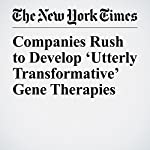 Companies Rush to Develop 'Utterly Transformative' Gene Therapies | Denise Grady