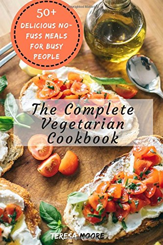 The Complete Vegetarian Cookbook:   50+ Delicious No-Fuss Meals for Busy People (Healthy Food) by Teresa Moore