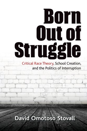 Born Out Of Struggle: Critical Race Theory, School Creation, And The Politics Of Interruption (SUNY Series, Praxis: Theory In Action)