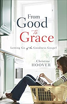 From Good to Grace: Letting Go of the Goodness Gospel by [Hoover, Christine]