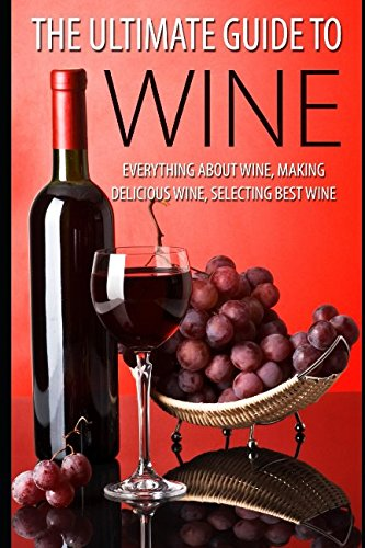 The Ultimate Guide To Wine: Everything About Wine, Making Delicious Wine, Selecting Best Wine pdf