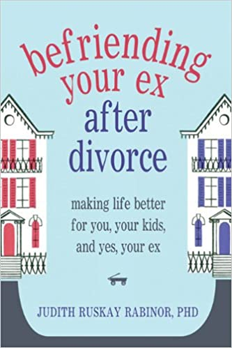 Befriending Your Ex after Divorce: Making Life Better for You, Your