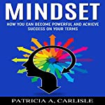 Mindset: How You Can Become Powerful and Achieve Success on Your Terms | Patricia A Carlisle