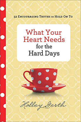 What Your Heart Needs for the Hard Days: 52 Encouraging Truths to Hold On To by [Gerth, Holley]
