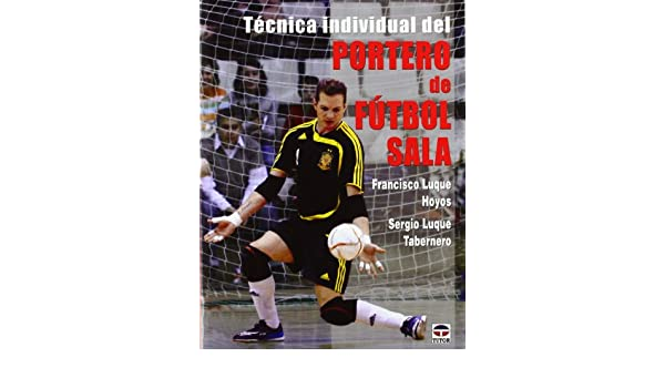 Tecnica individual del portero de futbol sala   Individual Futsal Technique  Goalkeeper (Spanish Edition)  Francisco Luque Hoyos 5e6e13752ee3d