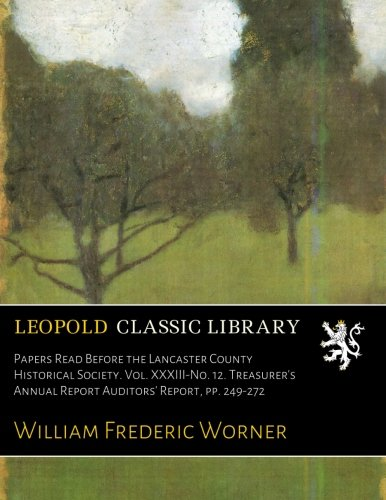 Read Online Papers Read Before the Lancaster County Historical Society. Vol. XXXIII-No. 12. Treasurer's Annual Report Auditors' Report, pp. 249-272 PDF