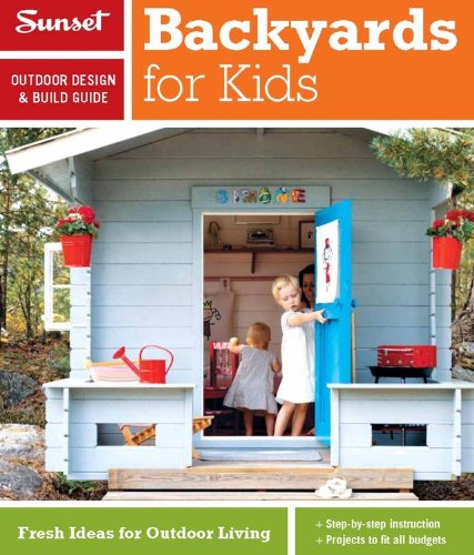 Sunset Outdoor Design & Build Guide: Backyards for Kids: Fresh Ideas for Outdoor Living (Sunset Outdoor Design & Build Guides)