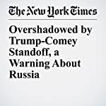 Overshadowed by Trump-Comey Standoff, a Warning About Russia | Peter Baker and David E. Sanger