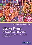 Starke Kunst von Autisten und Savants: Über außergewöhnliche Bildwerke, Kunsttherapie und Kunstunterricht
