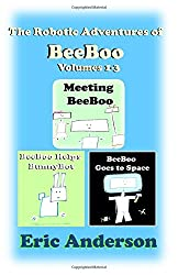 The Robotic Adventures of BeeBoo, Volumes 1-3: Meeting BeeBoo/BeeBoo Helps BunnyBot/BeeBoo Goes to Space (The Robotic Adventures of BeeBoo Collections)