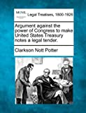 Argument against the power of Congress to make United States Treasury notes a legal Tender, Clarkson Nott Potter, 1240053673