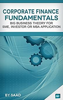 Corporate Finance Fundamentals: Big Business Theory for SME, Investor or MBA Application by [Saad]