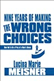 Nine Years of Making the Wrong Choices, Lucina M. Meisner, 161546672X