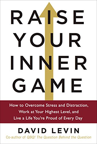 Raise Your Inner Game: How to Overcome Stress and Distraction, Work at Your Highest Level, and Live a Life You're Proud of Every Day cover