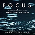 Focus: Eliminating Distractions for Enhanced Spiritual Vision | Margie Fleurant