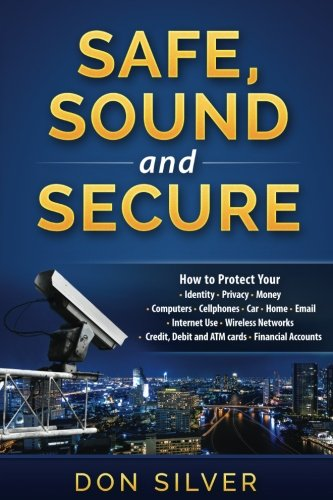 Safe, Sound and Secure: How to Protect Your Identity, Privacy, Money, Computers, Cellphones, Car, Home, Email, Internet Use, Wireless Networks, Credit, Debit and ATM Cards and Financial Accounts