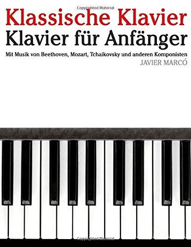 Klassische Klavier: Klavier für Anfänger. Mit Musik von Beethoven, Mozart, Tchaikovsky und anderen Komponisten