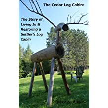 The Cedar Log Cabin: The Story of Living In & Restoring a Settler's Log Cabin