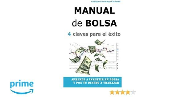 Manual de Bolsa - 4 claves para el exito: Aprende a invertir en Bolsa y pon tu dinero a trabajar (Spanish Edition): Rodrigo de Domingo Carbonell: ...
