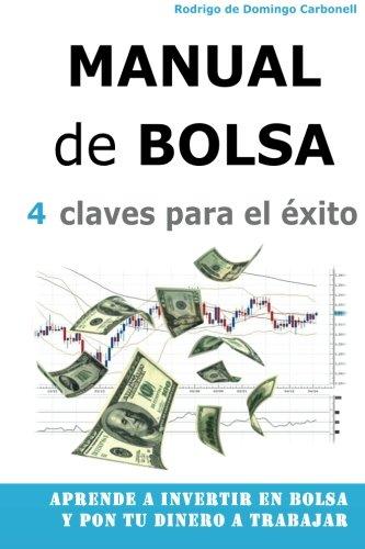 Manual de Bolsa - 4 claves para el exito: Aprende a invertir en Bolsa y pon tu dinero a trabajar (Spanish Edition) [Rodrigo de Domingo Carbonell] (Tapa Blanda)