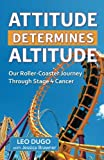 img - for Attitude Determines Altitude: Our Roller-Coaster Journey Through Stage 4 Cancer book / textbook / text book