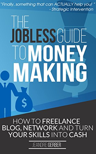 The Jobless Guide to Money Making: How to Freelance, Blog, Network and Turn your Skills into Cash