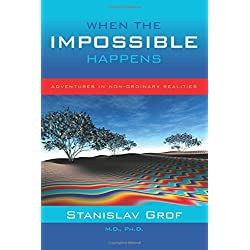 When the Impossible Happens: Adventures in Non-Ordinary Realities by Stanislav Grof (2006-04-01)