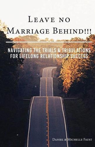 Leave No Marriage Behind!!!: Navigating the Trials & Tribulations for Lifelong Relationship Success (Leave No
