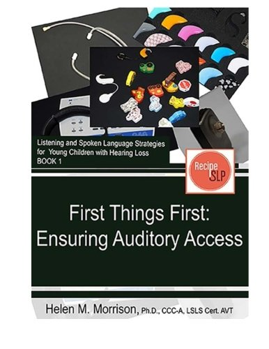 First Things First: Ensuring Auditory Access (Listening and Spoken Language Strategies for Young Children with Hearing L