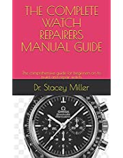 The Complete Watch Repairers Manual Guide: The comprehensive guide for beginners on to build and repair watch