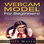 Webcam Model for Beginners!: How to Make Loads of Cash from Your Living Room as a Cam Model | Misty Waters