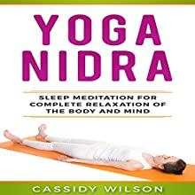 Yoga Nidra: Sleep Meditation for Complete Relaxation of the Body and Mind Audiobook by Cassidy Wilson Narrated by Harriet Seed
