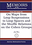 On Maps from Loop Suspensions to Loop Spaces and the Shuffle Relations on the Cohen Groups, Jie Wu, 082183875X
