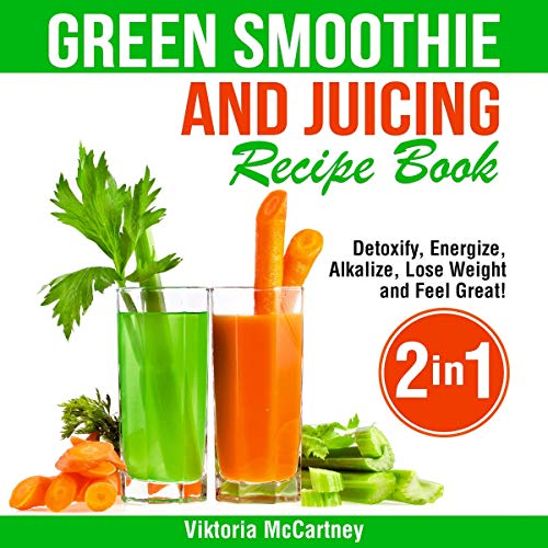 Green Smoothie and Juicing Recipe Book: Detoxify, Energize, Alkalize, Lose Weight, and Feel Great! by Viktoria McCartney