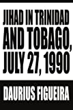 Jihad in Trinidad and Tobago, July 27 1990, Daurius Figueira, 0595228348