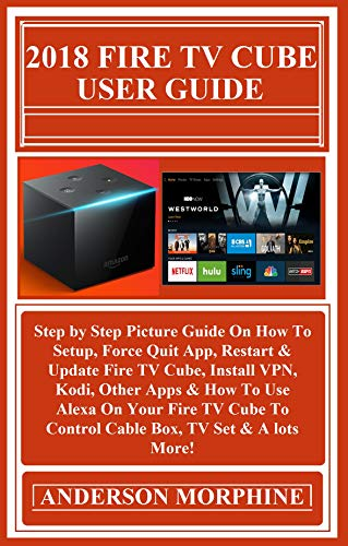 2018 FIRE TV CUBE User Guide: : Step by Step Picture Guide On How To Setup, Force Quit App, Restart & Update Fire TV Cube, Install VPN, Kodi, Other Apps & How To Use Alexa On Your Fire TV Cube To... -