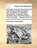 The History of Italy, Translated from the Italian of Francesco Guicciardini, by Austin Parke Goddard, Esq; the Third Edition In, Francesco Guicciardini, 1140758586