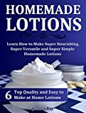 Homemade Lotions: 6 Top Quality and Easy to Make at Home Lotions. Learn How to Make Super Nourishing, Super Versatile and Super Simple Homemade Lotions ... homemade lotion recipes, lotion making)