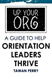 Up Your Org - A Guide to Help Orientation Leaders Thrive, Tawan Perry, 1468185551