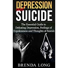 Depression and Suicide: The Essential Guide to Defeating Depression, Feelings of Hopelessness and Thoughts of Suicide