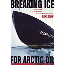 Breaking Ice for Arctic Oil: The Epic Voyage of the SS Manhattan through the Northwest Passage
