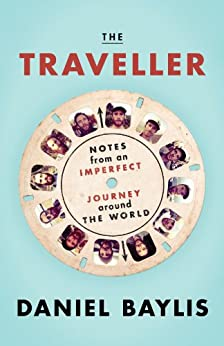 The Traveller: Notes from an Imperfect Journey Around the World by [Baylis, Daniel]