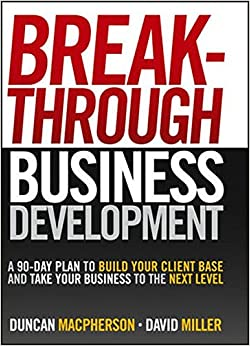 Breakthrough Business Development: A 90 Day Plan to Build Your Client Base and Take Your Business to the Next Level