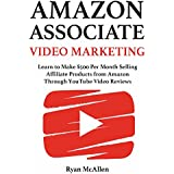 Amazon Associate Video Marketing: Learn to Make $500 Per Month Selling Affiliate Products from Amazon Through...