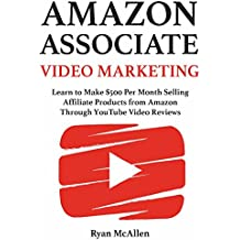 Amazon Associate Video Marketing: Learn to Make $500 Per Month Selling Affiliate Products from Amazon Through YouTube Video Reviews