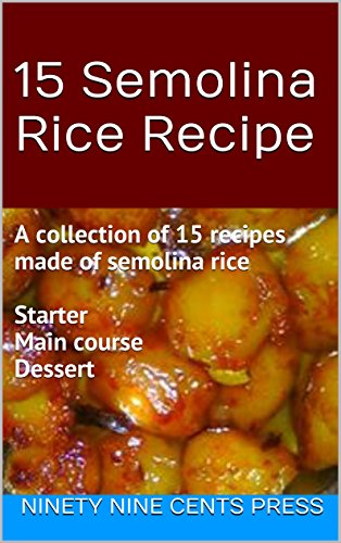 15 Semolina Rice Recipe: A collection of 15 recipes made of semolina rice  Starter Main course  Dessert