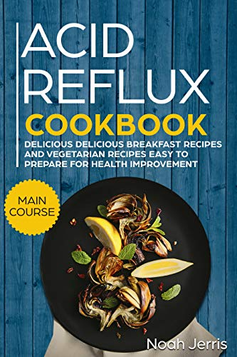 Acid Reflux Cookbook: MAIN COURSE - Delicious Breakfast recipes and Vegetarian Recipes Easy To Prepare for Health improvement (GERD and LPR approach )