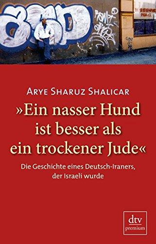 »Ein nasser Hund ist besser als ein trockener Jude«: Die Geschichte eines Deutsch-Iraners, der Israeli wurde Autobiografie Broschiert – 1. Oktober 2010 Arye Sharuz Shalicar dtv Verlagsgesellschaft 3423247975 Berlin