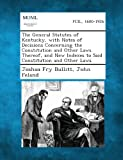 The General Statutes of Kentucky, with Notes of Decisions Concerning the Constitution and Other Laws Thereof, and New Indexes to Said Constitution And, Joshua Fry Bullitt and John Feland, 1289328471